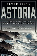 Astoria John Jacob Astors Great Expedition A Story of Wealth Ambition & Survival