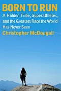 Born to Run A Hidden Tribe Superathletes & the Greatest Race the World Has Never Seen