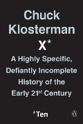 Chuck Klosterman X: A Highly Specific Defiantly Incomplete History of the Early 21st Century