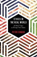 Ethics in the Real World 82 Brief Essays on Things That Matter