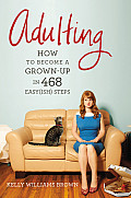 Adulting: How to Become a Grown-up in 468 Easyish Steps