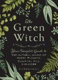 Green Witch Your Complete Guide to the Natural Magic of Herbs Flowers Essential Oils & More