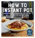 How to Instant Pot: Mastering the 7 Functions of the One Pot That Will Change the Way You Cook