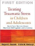 Treating Traumatic Stress In Children & Adolescents How To Foster Resilience Through Attachment Self Regulation & Competency