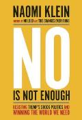 No Is Not Enough: Resisting Trumps Shock Politics and Winning the World We Need