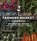 Portland Farmers Market Cookbook: 100 Seasonal Recipes & Stories That Celebrate Local Food & People