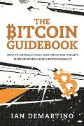 Bitcoin Guidebook How to Obtain Invest & Spend the Worlds First Decentralized Cryptocurrency